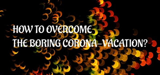 HOW TO OVERCOME THE BORING CORONA – VACATION?